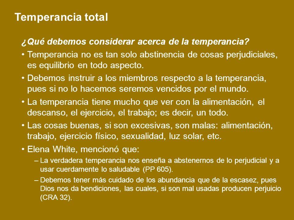 Temperancia total ¿Qué debemos considerar acerca de la temperancia? Temperancia no es tan solo abstinencia de cosas perjudiciales, es equilibrio en to