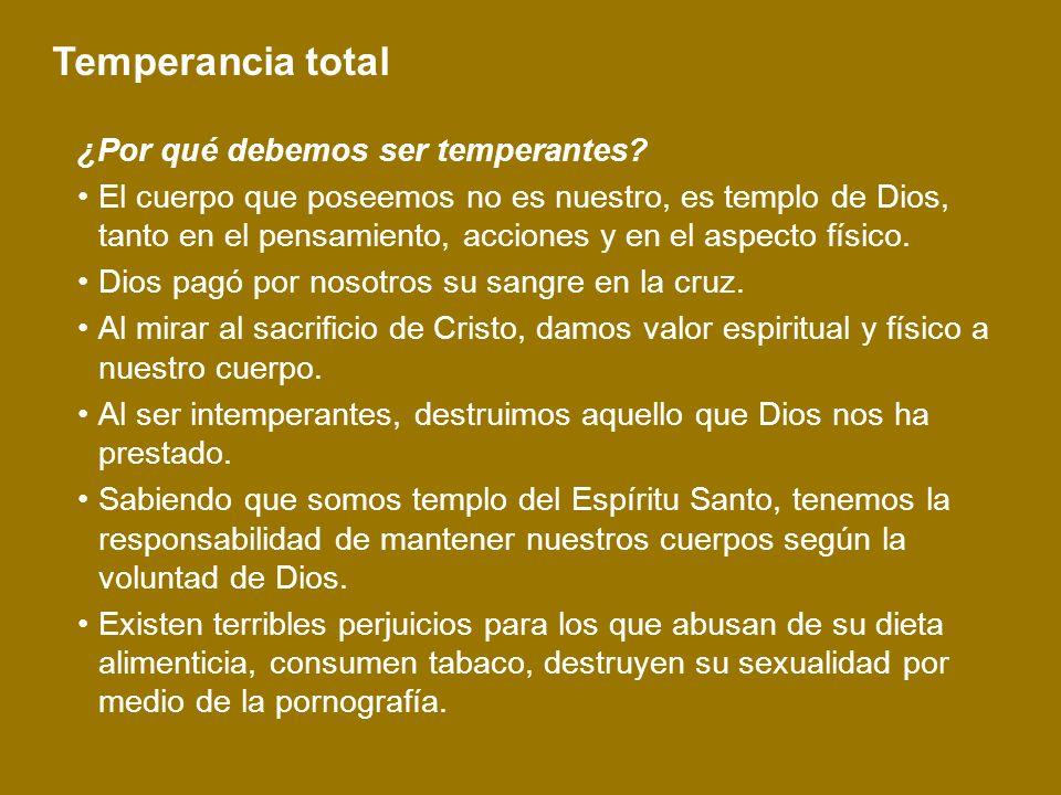 Temperancia total ¿Por qué debemos ser temperantes? El cuerpo que poseemos no es nuestro, es templo de Dios, tanto en el pensamiento, acciones y en el
