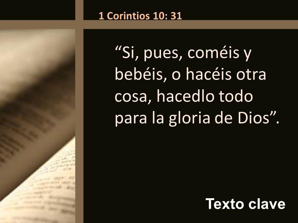 Texto clave 1 Corintios 10: 31 Si, pues, coméis y bebéis, o hacéis otra cosa, hacedlo todo para la gloria de Dios.