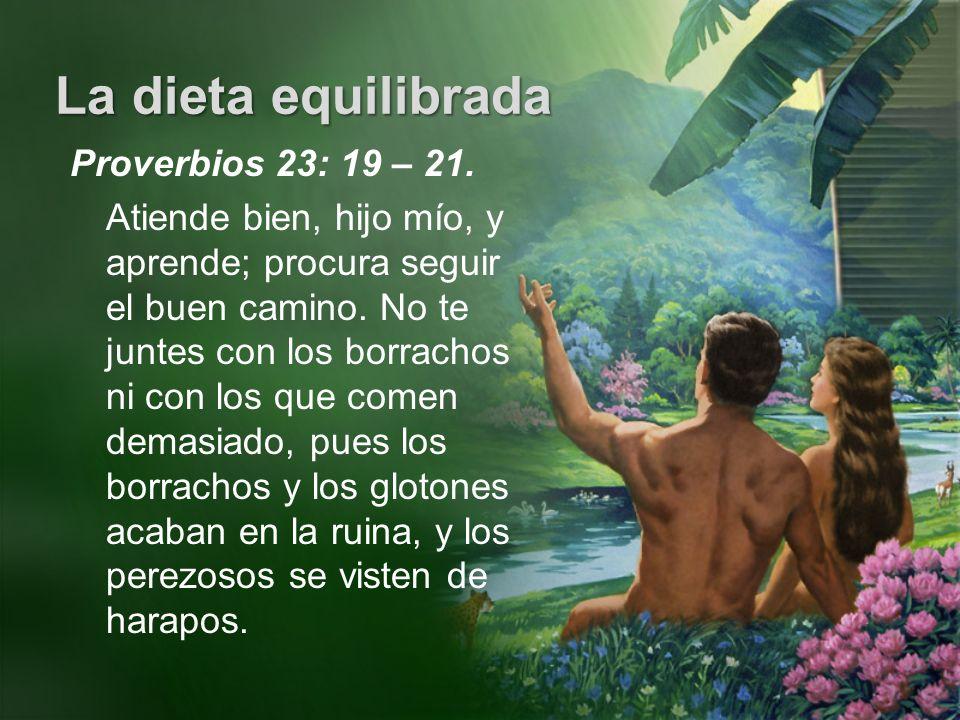 La dieta equilibrada Proverbios 23: 19 – 21. Atiende bien, hijo mío, y aprende; procura seguir el buen camino. No te juntes con los borrachos ni con l
