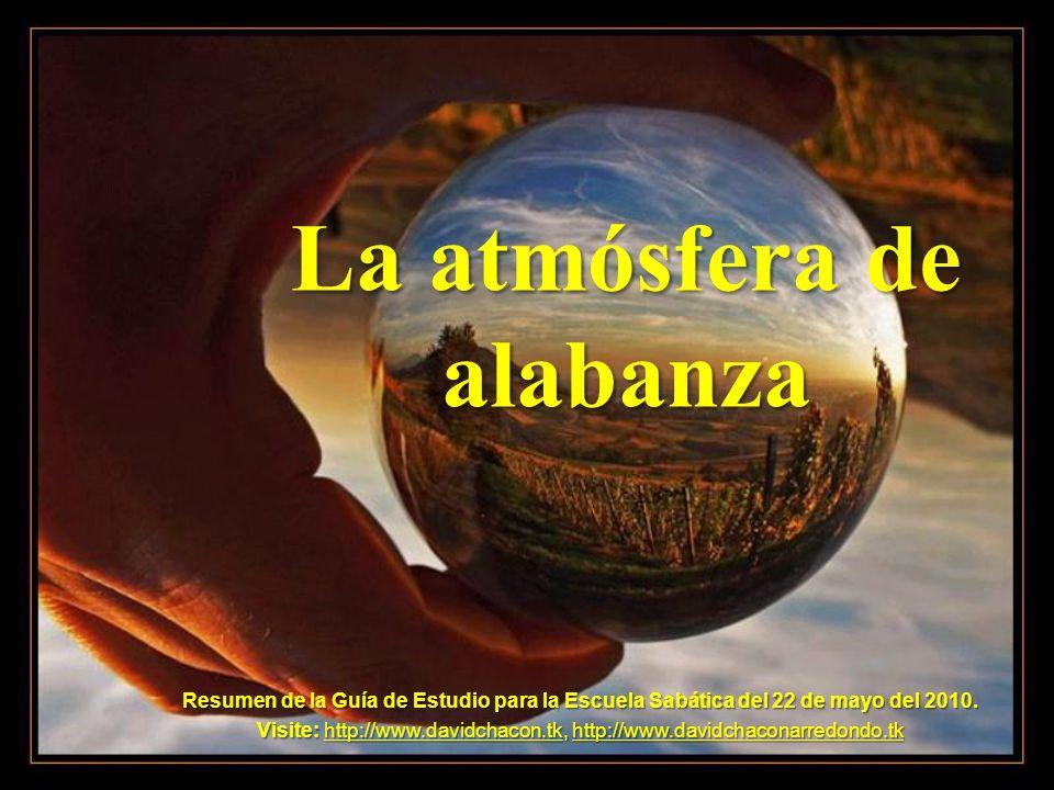 La atmósfera de alabanza Resumen de la Guía de Estudio para la Escuela Sabática del 22 de mayo del 2010. Visite: http://www.davidchacon.tk, http://www