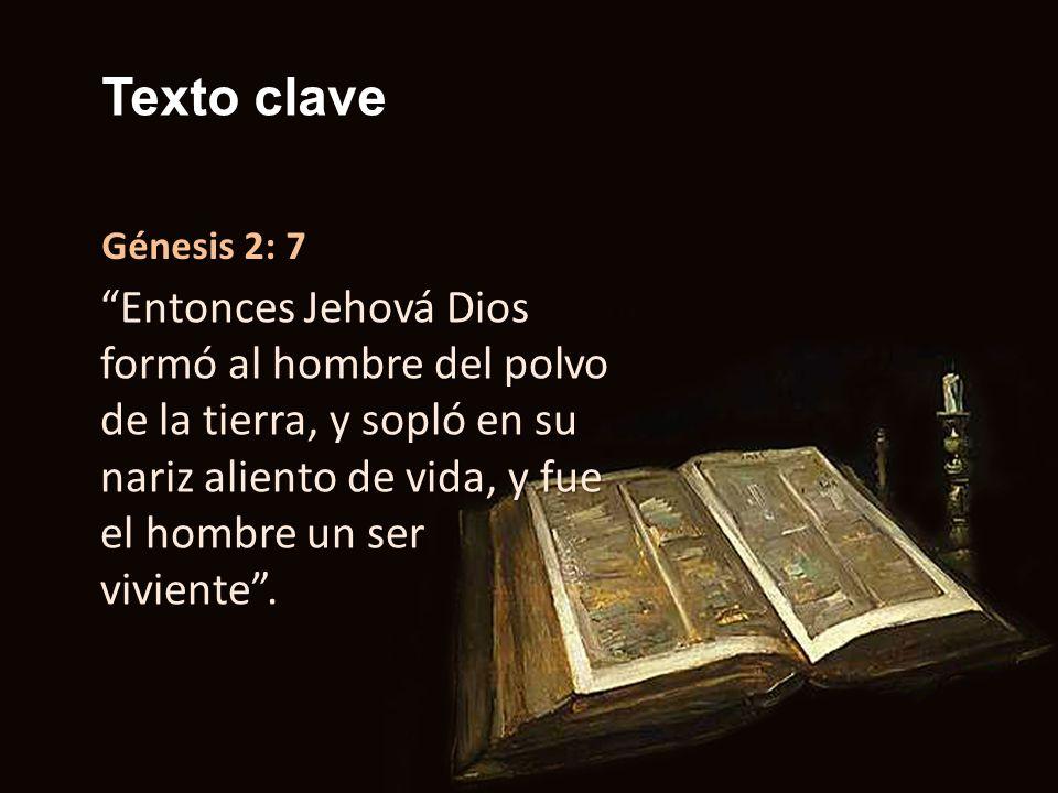 Texto clave Génesis 2: 7 Entonces Jehová Dios formó al hombre del polvo de la tierra, y sopló en su nariz aliento de vida, y fue el hombre un ser vivi