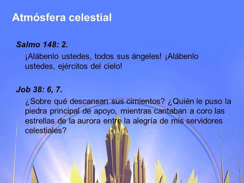 Atmósfera celestial Salmo 148: 2. ¡Alábenlo ustedes, todos sus ángeles! ¡Alábenlo ustedes, ejércitos del cielo! Job 38: 6, 7. ¿Sobre qué descansan sus