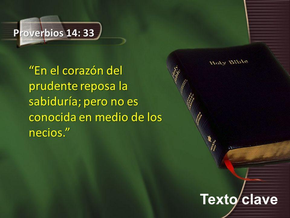 Texto clave Proverbios 14: 33 En el corazón del prudente reposa la sabiduría; pero no es conocida en medio de los necios.