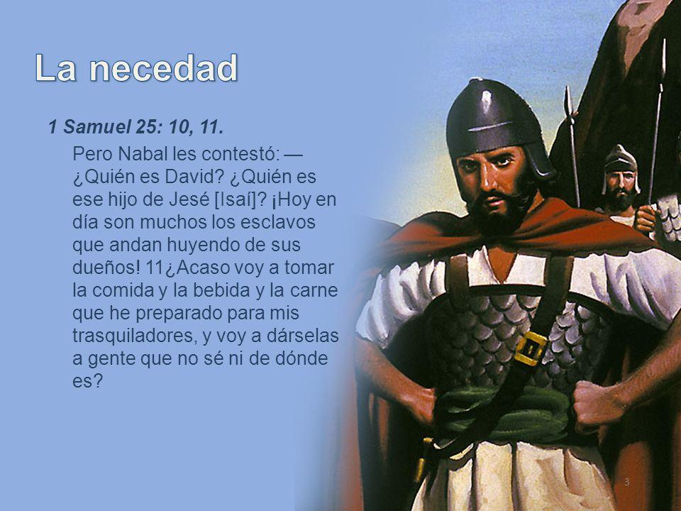3 1 Samuel 25: 10, 11. Pero Nabal les contestó: ¿Quién es David? ¿Quién es ese hijo de Jesé [Isaí]? ¡Hoy en día son muchos los esclavos que andan huye
