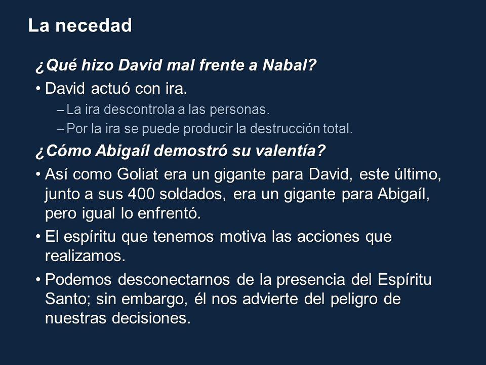 La necedad ¿Qué hizo David mal frente a Nabal? David actuó con ira.David actuó con ira. –La ira descontrola a las personas. –Por la ira se puede produ