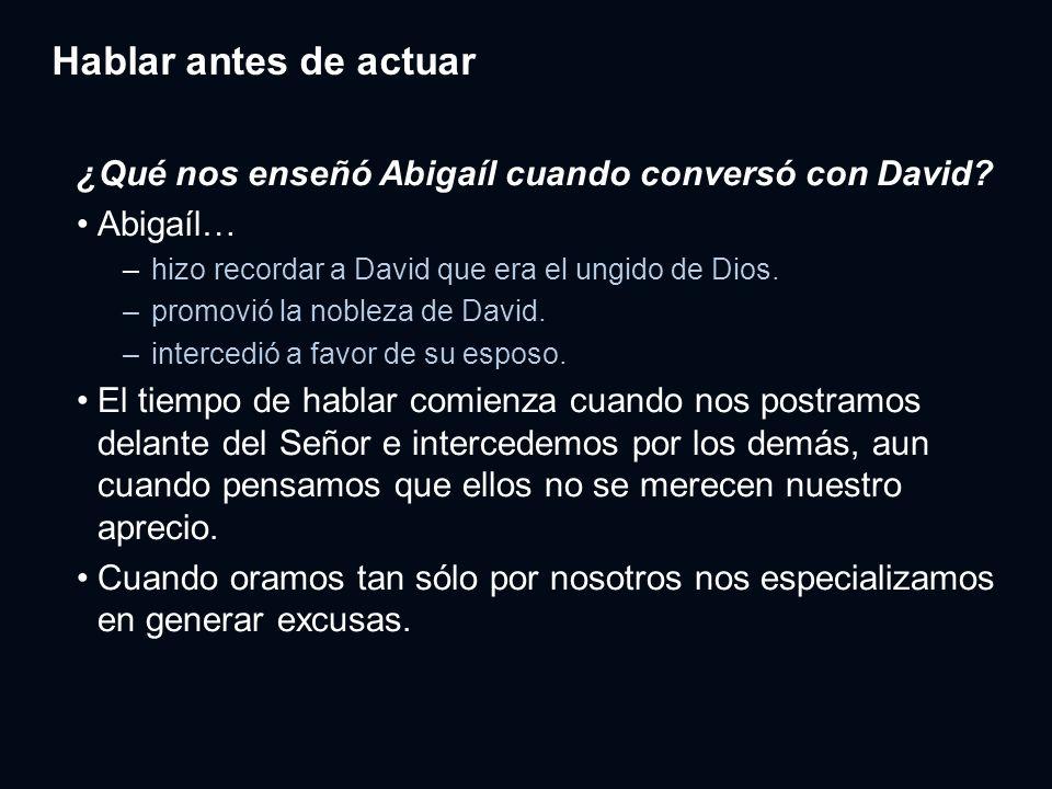 Hablar antes de actuar ¿Qué nos enseñó Abigaíl cuando conversó con David? Abigaíl… – hizo recordar a David que era el ungido de Dios. – promovió la no