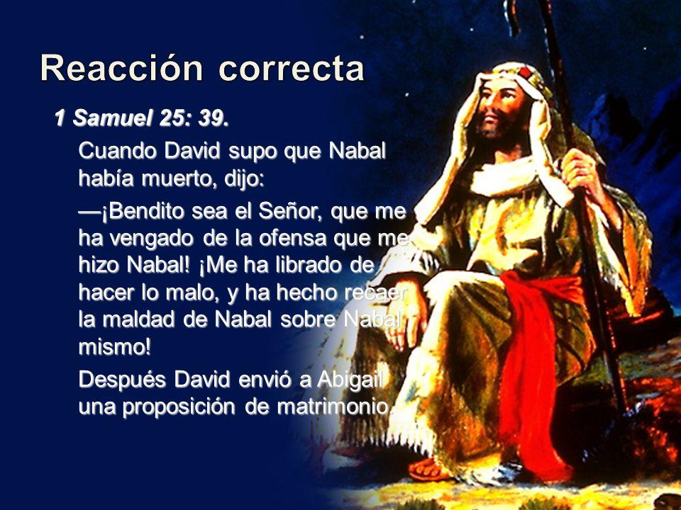 1 Samuel 25: 39. Cuando David supo que Nabal había muerto, dijo: ¡Bendito sea el Señor, que me ha vengado de la ofensa que me hizo Nabal! ¡Me ha libra