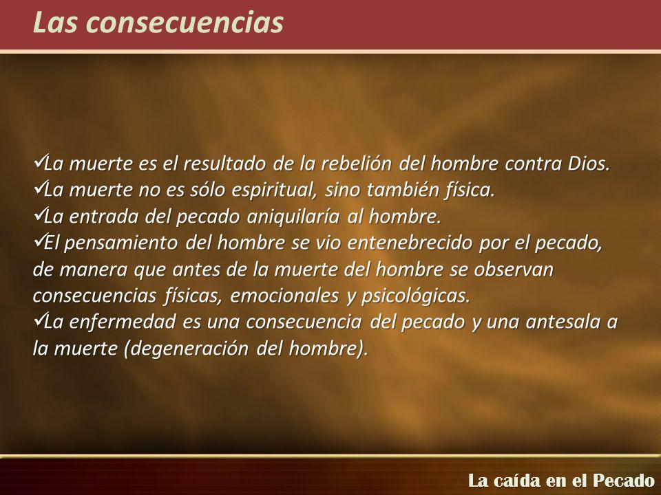 La caída en el Pecado Las consecuencias La muerte es el resultado de la rebelión del hombre contra Dios. La muerte es el resultado de la rebelión del