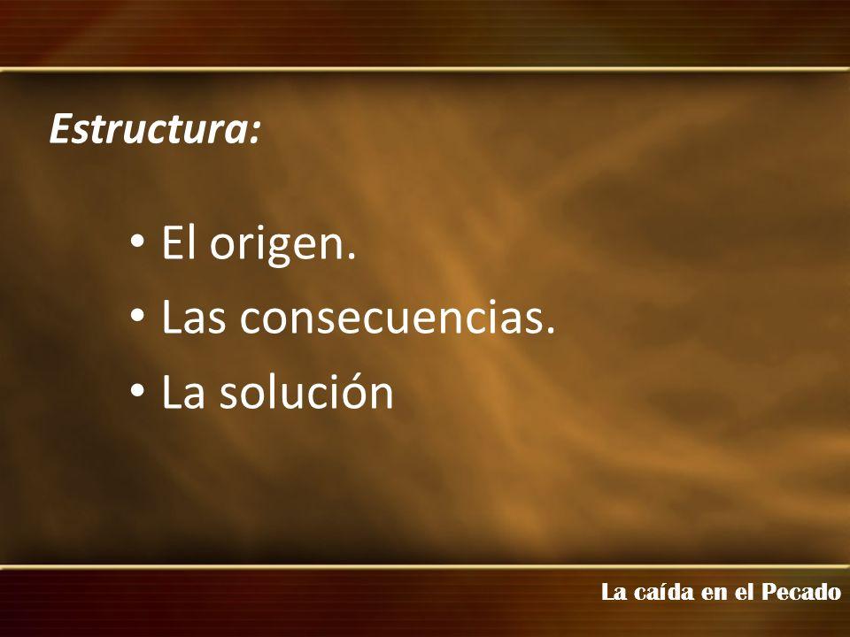 El origen. Las consecuencias. La solución Estructura: La caída en el Pecado