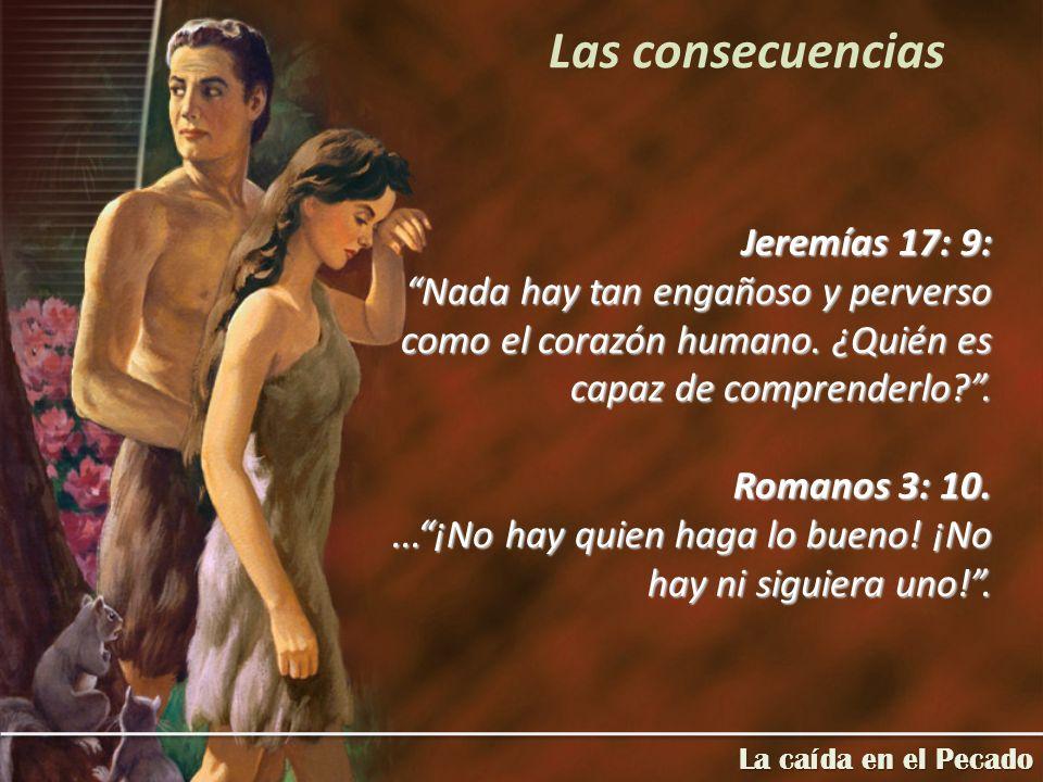 Jeremías 17: 9: Nada hay tan engañoso y perverso como el corazón humano. ¿Quién es capaz de comprenderlo?. Romanos 3: 10....¡No hay quien haga lo buen