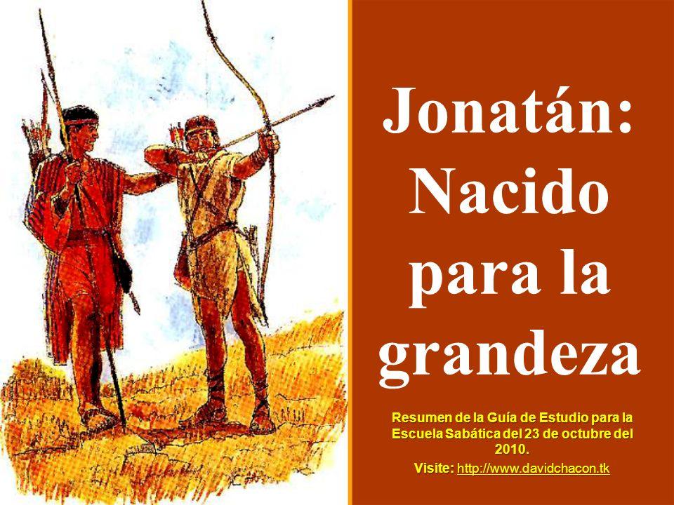 Jonatán: Nacido para la grandeza Resumen de la Guía de Estudio para la Escuela Sabática del 23 de octubre del 2010. Visite: http://www.davidchacon.tk