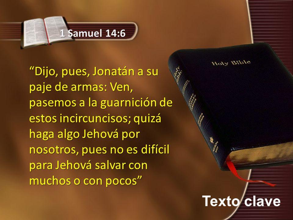 Texto clave 1 Samuel 14:6 Dijo, pues, Jonatán a su paje de armas: Ven, pasemos a la guarnición de estos incircuncisos; quizá haga algo Jehová por noso