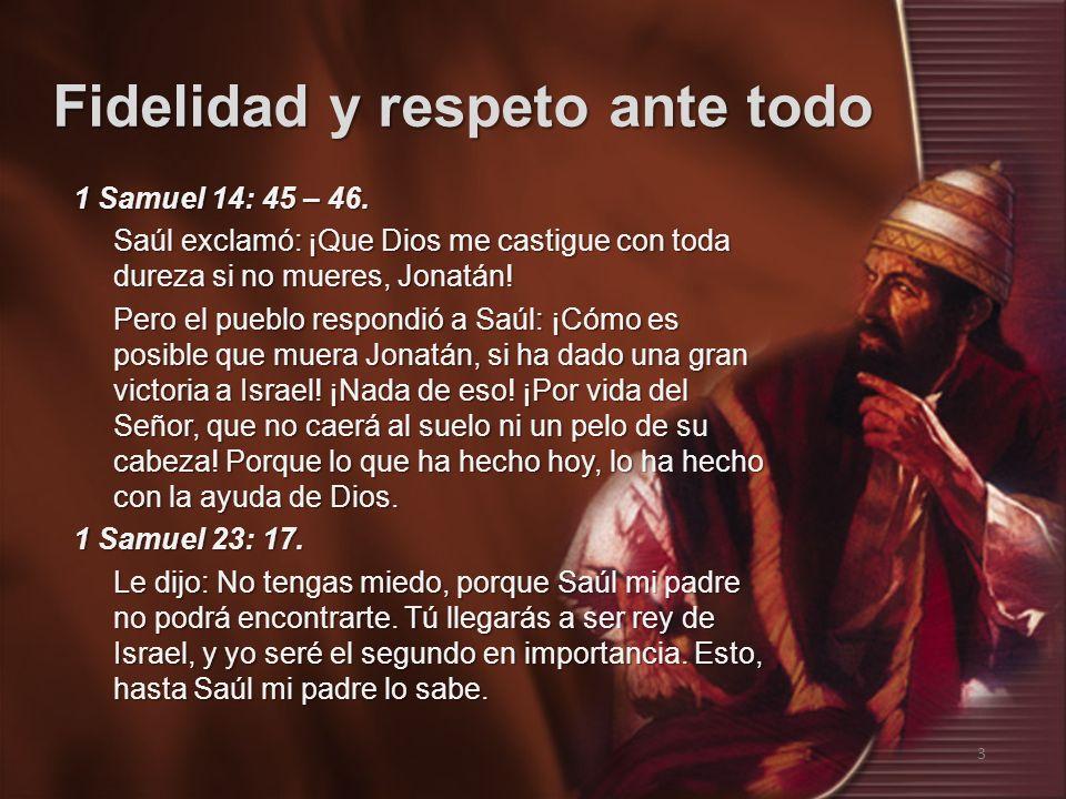 Fidelidad y respeto ante todo 3 1 Samuel 14: 45 – 46. Saúl exclamó: ¡Que Dios me castigue con toda dureza si no mueres, Jonatán! Pero el pueblo respon