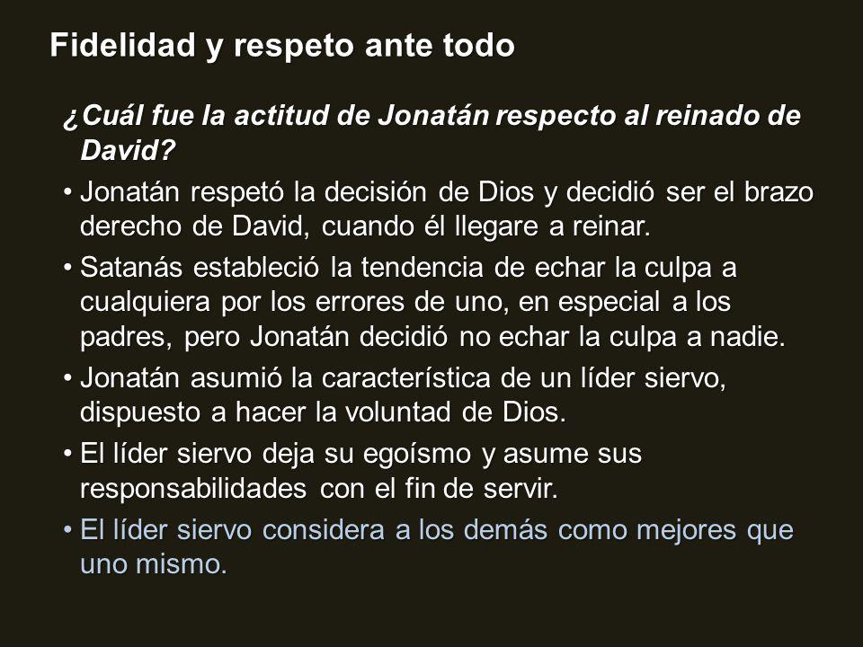 Fidelidad y respeto ante todo ¿Cuál fue la actitud de Jonatán respecto al reinado de David? Jonatán respetó la decisión de Dios y decidió ser el brazo