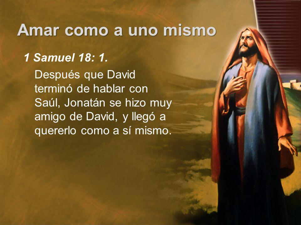 Amar como a uno mismo 1 Samuel 18: 1. Después que David terminó de hablar con Saúl, Jonatán se hizo muy amigo de David, y llegó a quererlo como a sí m