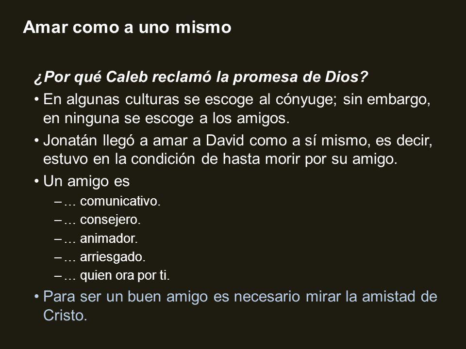 Amar como a uno mismo ¿Por qué Caleb reclamó la promesa de Dios? En algunas culturas se escoge al cónyuge; sin embargo, en ninguna se escoge a los ami