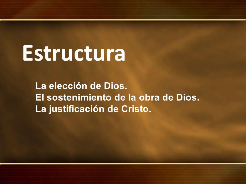 Estructura La elección de Dios. El sostenimiento de la obra de Dios. La justificación de Cristo.