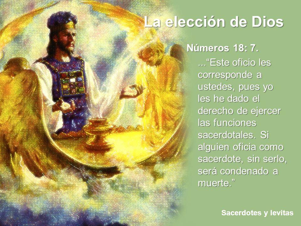 La elección de Dios Sacerdotes y levitas Números 18: 7....Este oficio les corresponde a ustedes, pues yo les he dado el derecho de ejercer las funcion