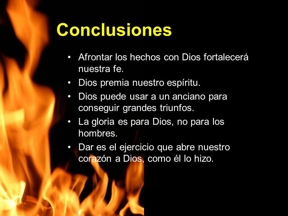 Conclusiones Afrontar los hechos con Dios fortalecerá nuestra fe. Dios premia nuestro espíritu. Dios puede usar a un anciano para conseguir grandes tr