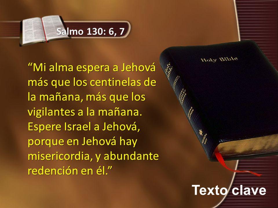 Texto clave Salmo 130: 6, 7 Mi alma espera a Jehová más que los centinelas de la mañana, más que los vigilantes a la mañana. Espere Israel a Jehová, p