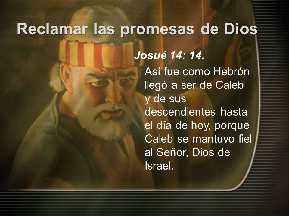Reclamar las promesas de Dios Josué 14: 14. Así fue como Hebrón llegó a ser de Caleb y de sus descendientes hasta el día de hoy, porque Caleb se mantu