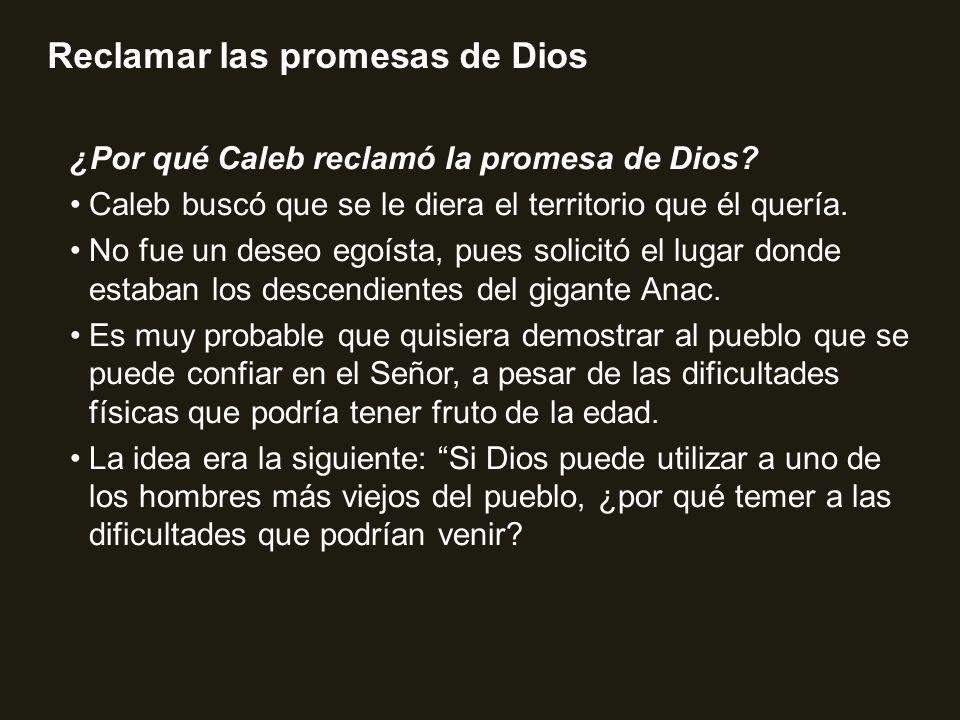 Reclamar las promesas de Dios ¿Por qué Caleb reclamó la promesa de Dios? Caleb buscó que se le diera el territorio que él quería. No fue un deseo egoí