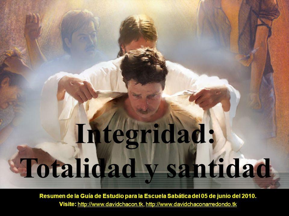 Integridad: Totalidad y santidad Resumen de la Guía de Estudio para la Escuela Sabática del 05 de junio del 2010. Visite: http://www.davidchacon.tk, h