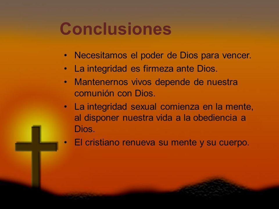 Conclusiones Necesitamos el poder de Dios para vencer. La integridad es firmeza ante Dios. Mantenernos vivos depende de nuestra comunión con Dios. La