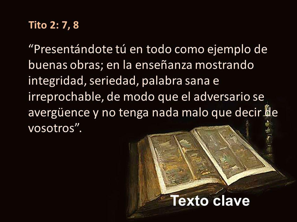 Texto clave Tito 2: 7, 8 Presentándote tú en todo como ejemplo de buenas obras; en la enseñanza mostrando integridad, seriedad, palabra sana e irrepro