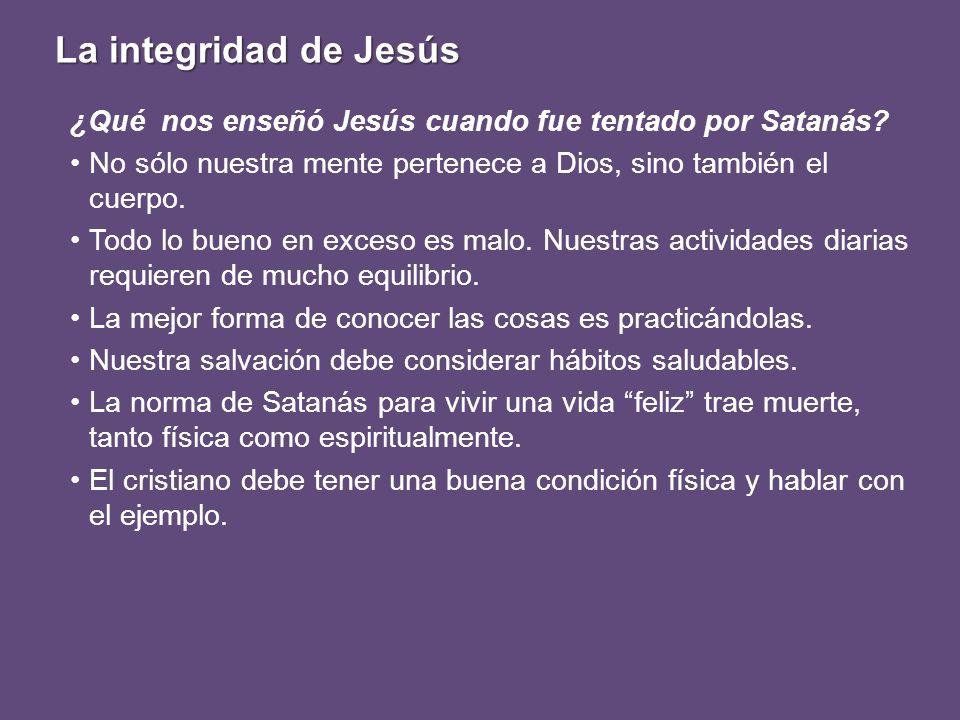 La integridad de Jesús ¿Qué nos enseñó Jesús cuando fue tentado por Satanás? No sólo nuestra mente pertenece a Dios, sino también el cuerpo. Todo lo b