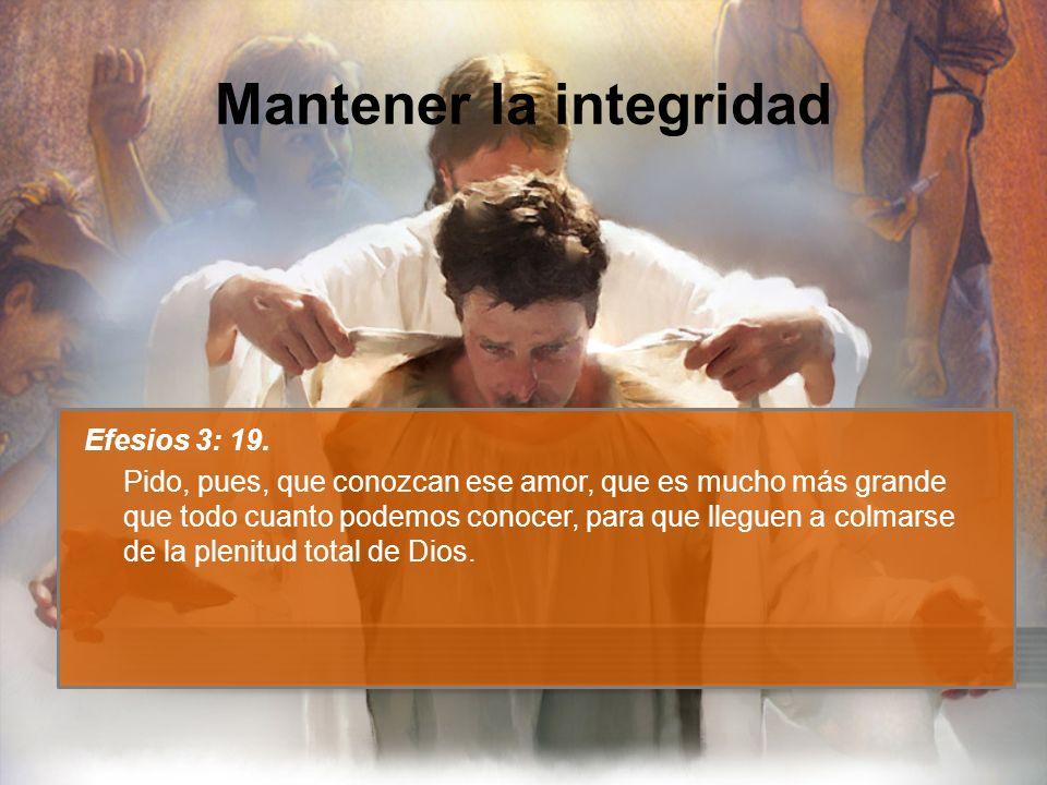 Mantener la integridad Efesios 3: 19. Pido, pues, que conozcan ese amor, que es mucho más grande que todo cuanto podemos conocer, para que lleguen a c