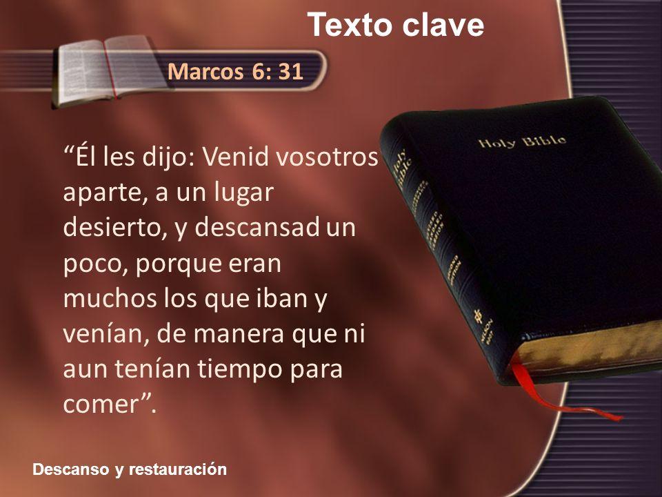 Texto clave Marcos 6: 31 Él les dijo: Venid vosotros aparte, a un lugar desierto, y descansad un poco, porque eran muchos los que iban y venían, de ma