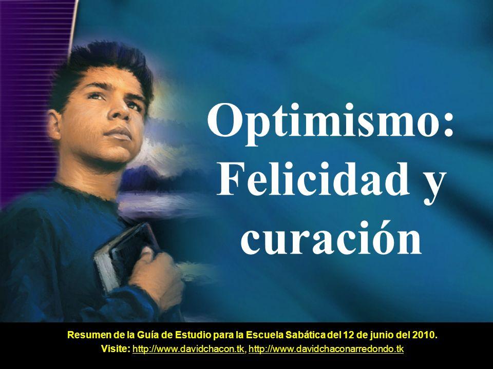 Optimismo: Felicidad y curación Resumen de la Guía de Estudio para la Escuela Sabática del 12 de junio del 2010. Visite: http://www.davidchacon.tk, ht