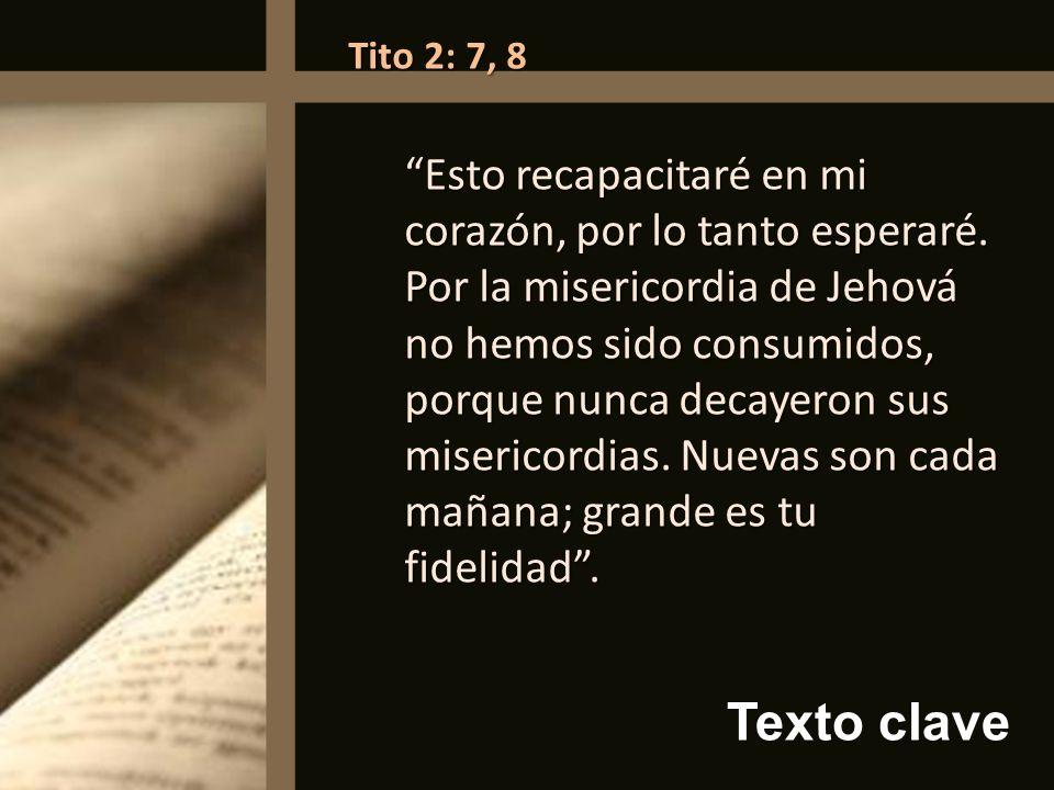 Texto clave Tito 2: 7, 8 Esto recapacitaré en mi corazón, por lo tanto esperaré. Por la misericordia de Jehová no hemos sido consumidos, porque nunca