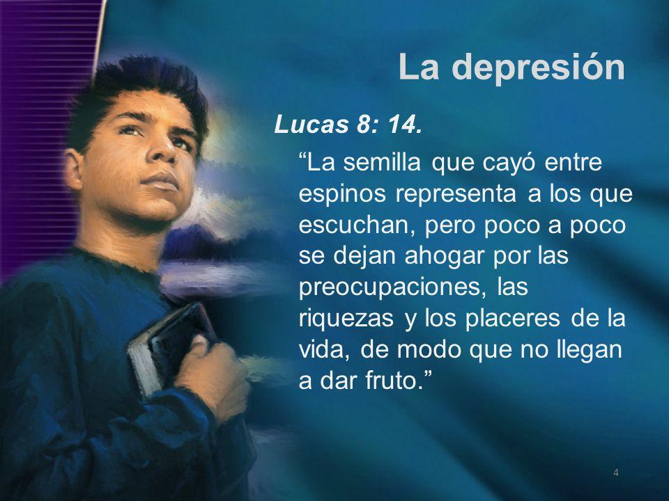 La depresión 4 Lucas 8: 14. La semilla que cayó entre espinos representa a los que escuchan, pero poco a poco se dejan ahogar por las preocupaciones,