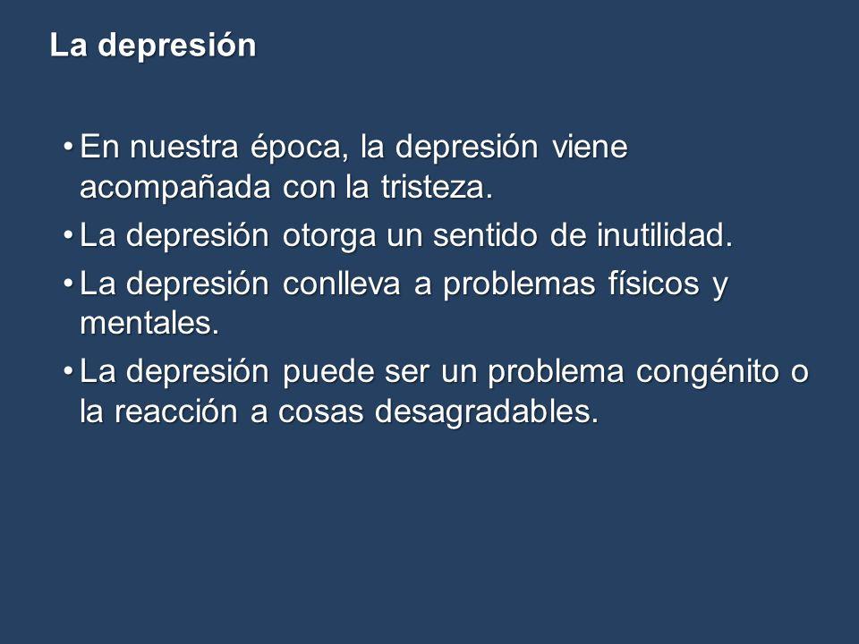 La depresión En nuestra época, la depresión viene acompañada con la tristeza.En nuestra época, la depresión viene acompañada con la tristeza. La depre