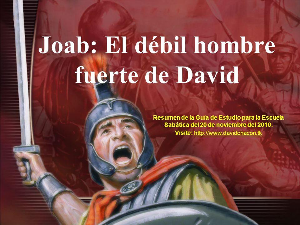 Resumen de la Guía de Estudio para la Escuela Sabática del 20 de noviembre del 2010. Visite: http://www.davidchacon.tk http://www.davidchacon.tk Joab: