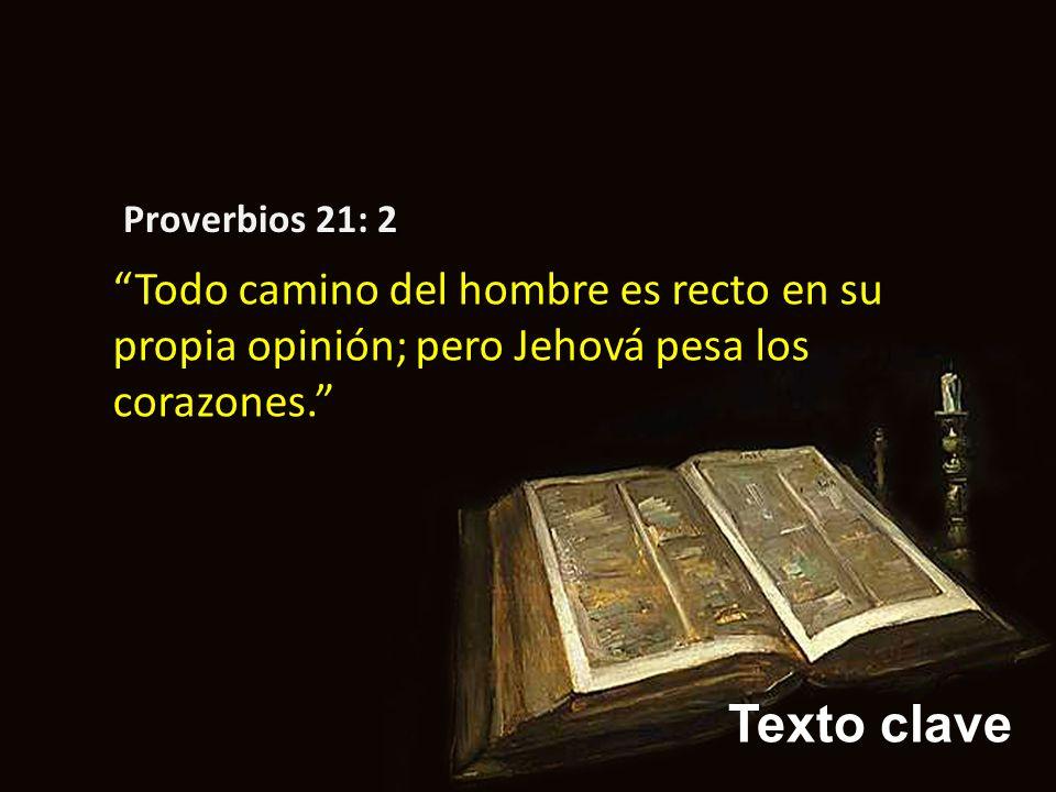 Texto clave Proverbios 21: 2 Todo camino del hombre es recto en su propia opinión; pero Jehová pesa los corazones.