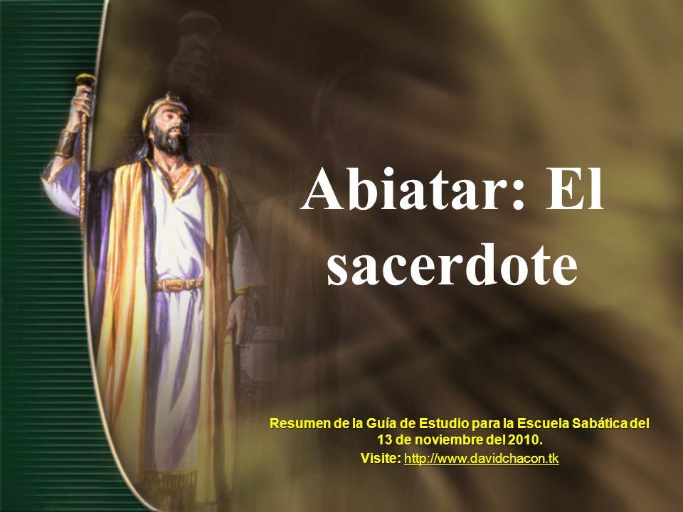 Abiatar: El sacerdote Resumen de la Guía de Estudio para la Escuela Sabática del 13 de noviembre del 2010. Visite: http://www.davidchacon.tk http://ww