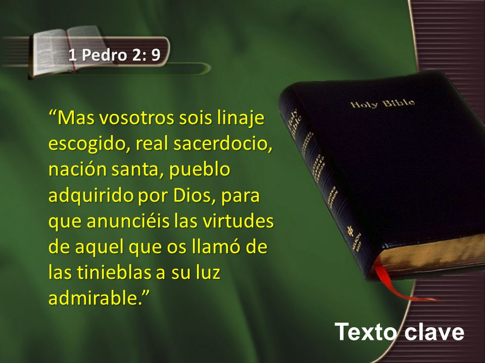 Texto clave 1 Pedro 2: 9 Mas vosotros sois linaje escogido, real sacerdocio, nación santa, pueblo adquirido por Dios, para que anunciéis las virtudes