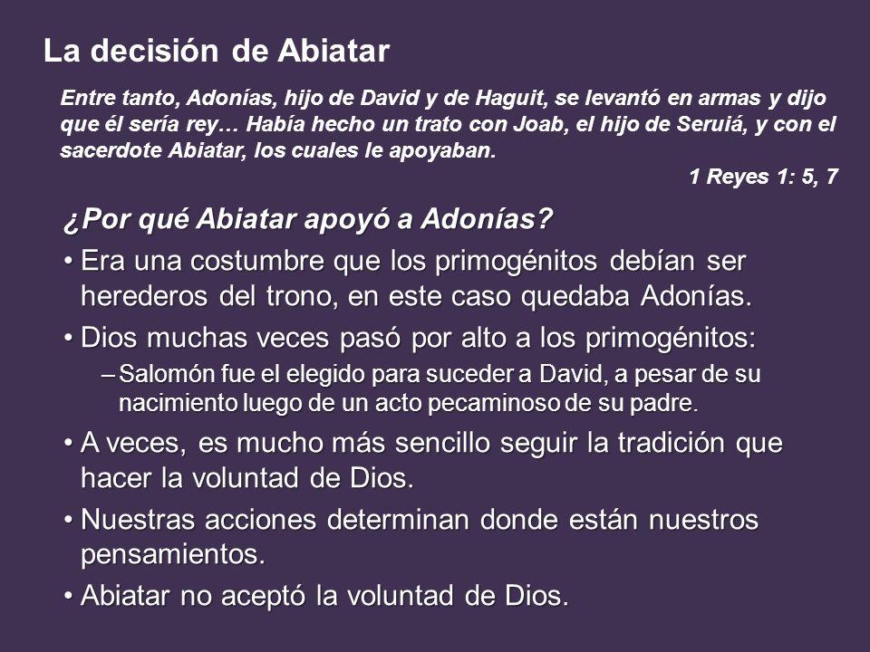 La decisión de Abiatar ¿Por qué Abiatar apoyó a Adonías? Era una costumbre que los primogénitos debían ser herederos del trono, en este caso quedaba A
