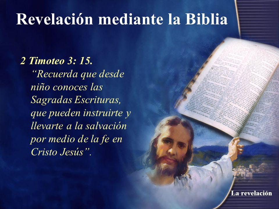 Revelación mediante la Biblia La revelación 2 Timoteo 3: 15. Recuerda que desde niño conoces las Sagradas Escrituras, que pueden instruirte y llevarte