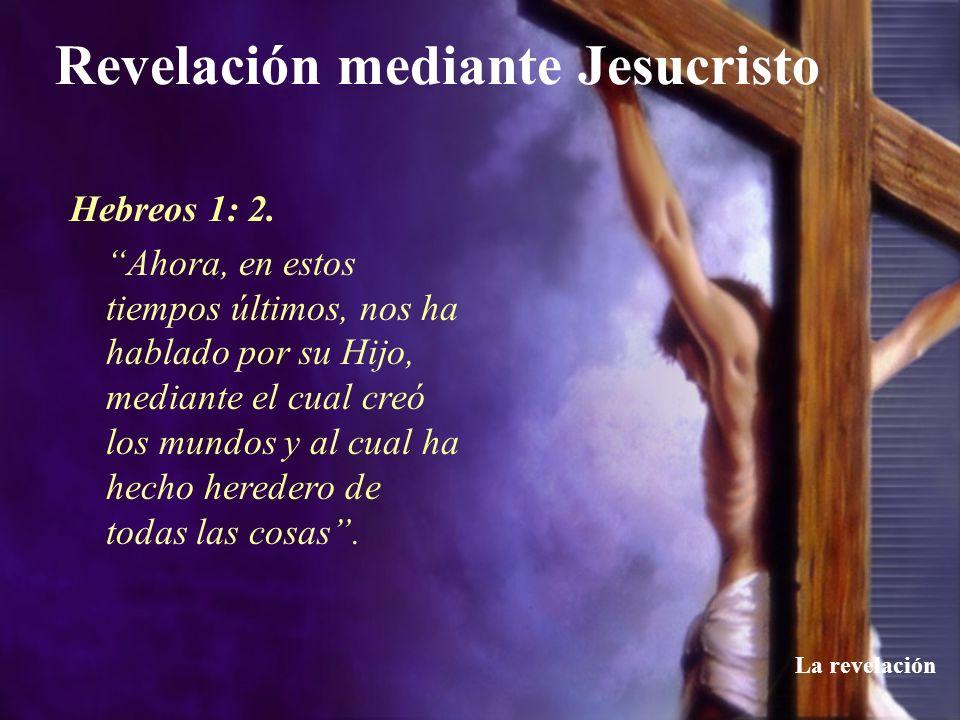 Revelación mediante Jesucristo La revelación Hebreos 1: 2. Ahora, en estos tiempos últimos, nos ha hablado por su Hijo, mediante el cual creó los mund