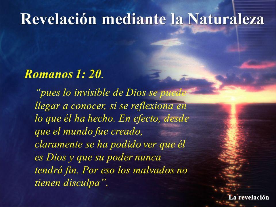 Revelación mediante la Naturaleza La revelación Romanos 1: 20. pues lo invisible de Dios se puede llegar a conocer, si se reflexiona en lo que él ha h