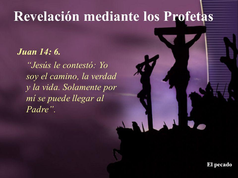 Revelación mediante los Profetas El pecado Juan 14: 6. Jesús le contestó: Yo soy el camino, la verdad y la vida. Solamente por mí se puede llegar al P