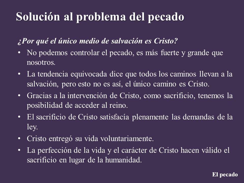 El pecado Solución al problema del pecado ¿Por qué el único medio de salvación es Cristo? No podemos controlar el pecado, es más fuerte y grande que n