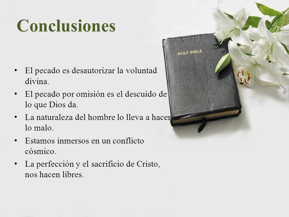 Conclusiones El pecado es desautorizar la voluntad divina. El pecado por omisión es el descuido de lo que Dios da. La naturaleza del hombre lo lleva a