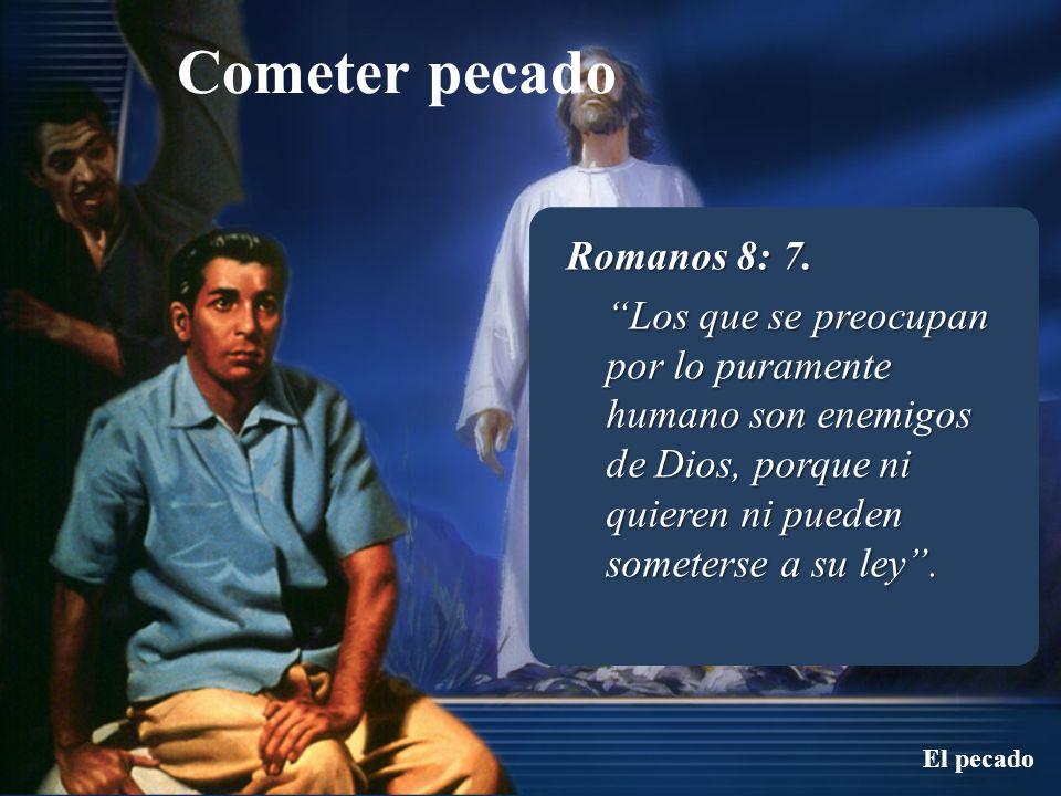 Cometer pecado El pecado Romanos 8: 7. Los que se preocupan por lo puramente humano son enemigos de Dios, porque ni quieren ni pueden someterse a su l