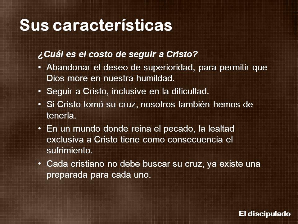 El discipulado Sus características ¿Cuál es el costo de seguir a Cristo? Abandonar el deseo de superioridad, para permitir que Dios more en nuestra hu